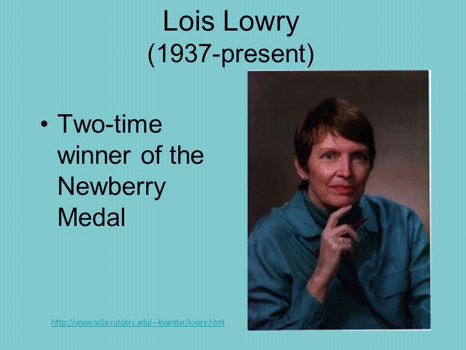 Lois Lowry (1937-present) Two-time winner of the Newberry Medal http://www.scils.rutgers.edu/~kvander/lowry.html