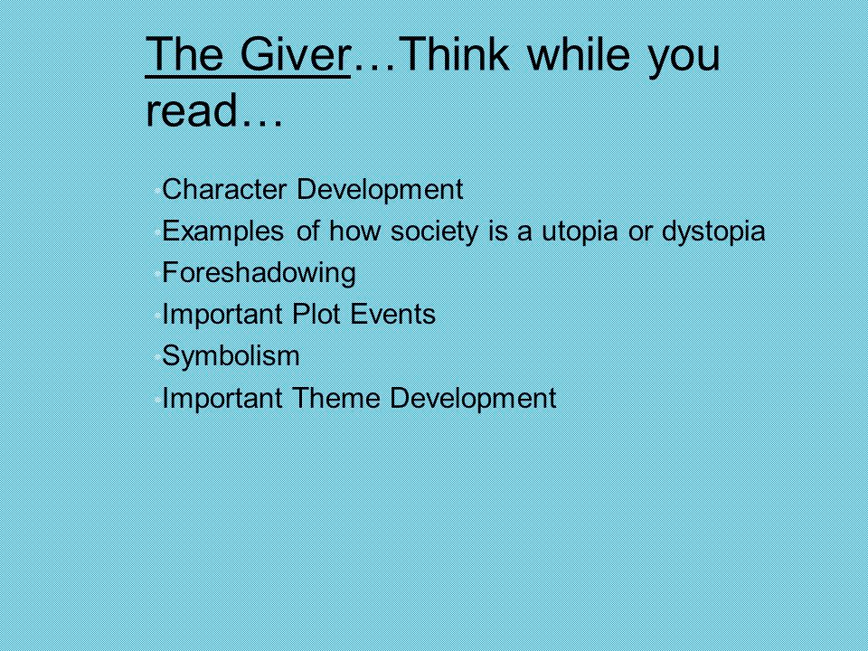 Character Development Examples of how society is a utopia or dystopia Foreshadowing Important Plot Events Symbolism Important Theme Development The Giver…Think while you read…