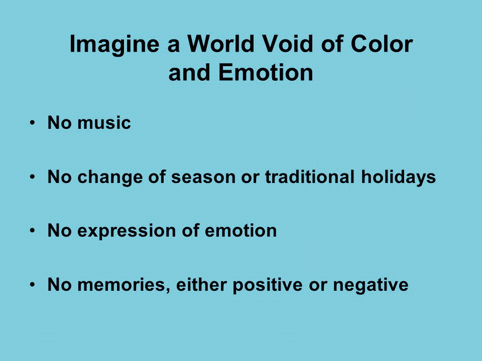 Imagine a World Void of Color and Emotion No music No change of season or traditional holidays No expression of emotion No memories, either positive or negative
