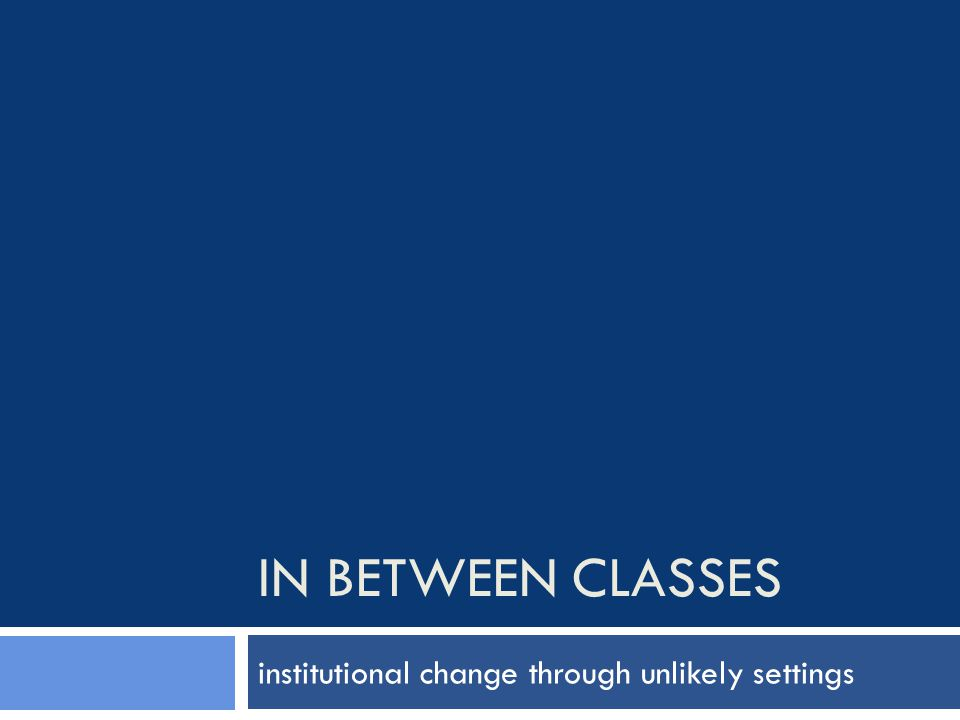 IN BETWEEN CLASSES institutional change through unlikely settings