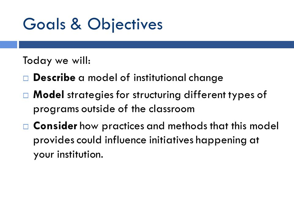 Goals & Objectives Today we will:  Describe a model of institutional change  Model strategies for structuring different types of programs outside of the classroom  Consider how practices and methods that this model provides could influence initiatives happening at your institution.