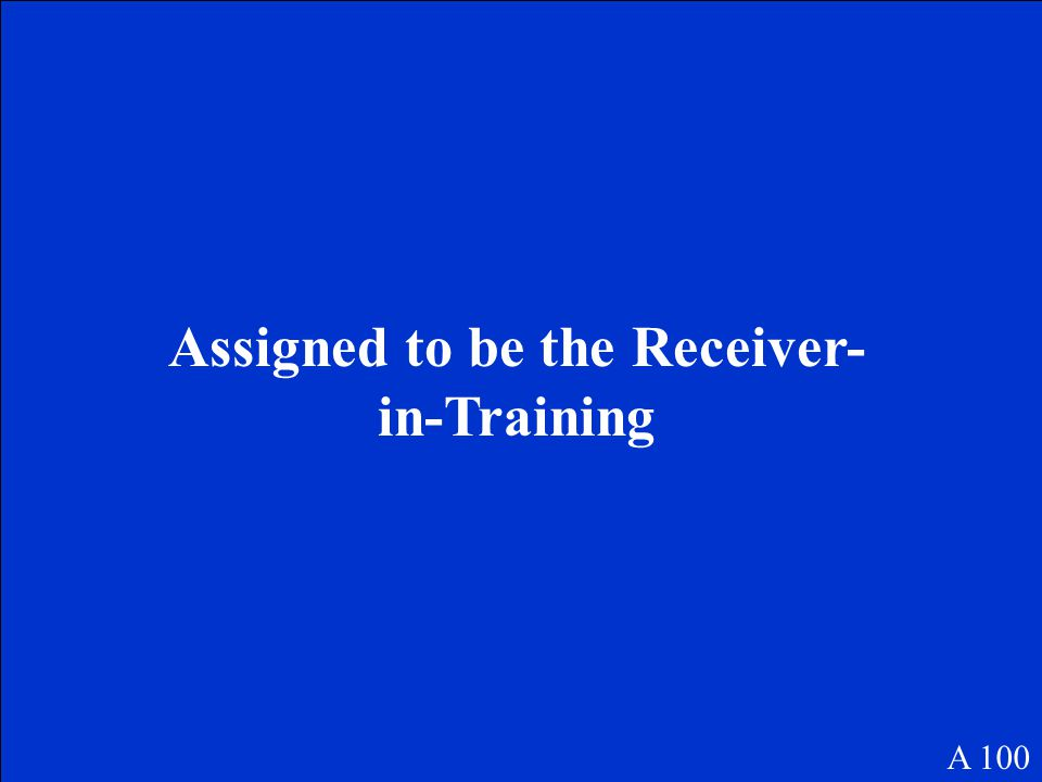 Assigned to be the Receiver- in-Training A 100