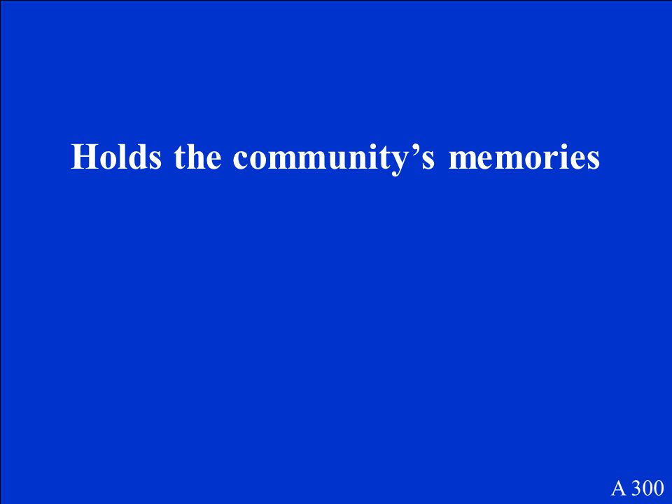 Holds the community's memories A 300