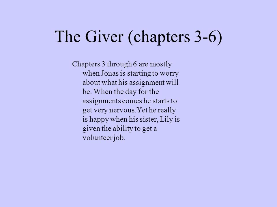 The Giver (chapters 3-6) Chapters 3 through 6 are mostly when Jonas is starting to worry about what his assignment will be. When the day for the assig