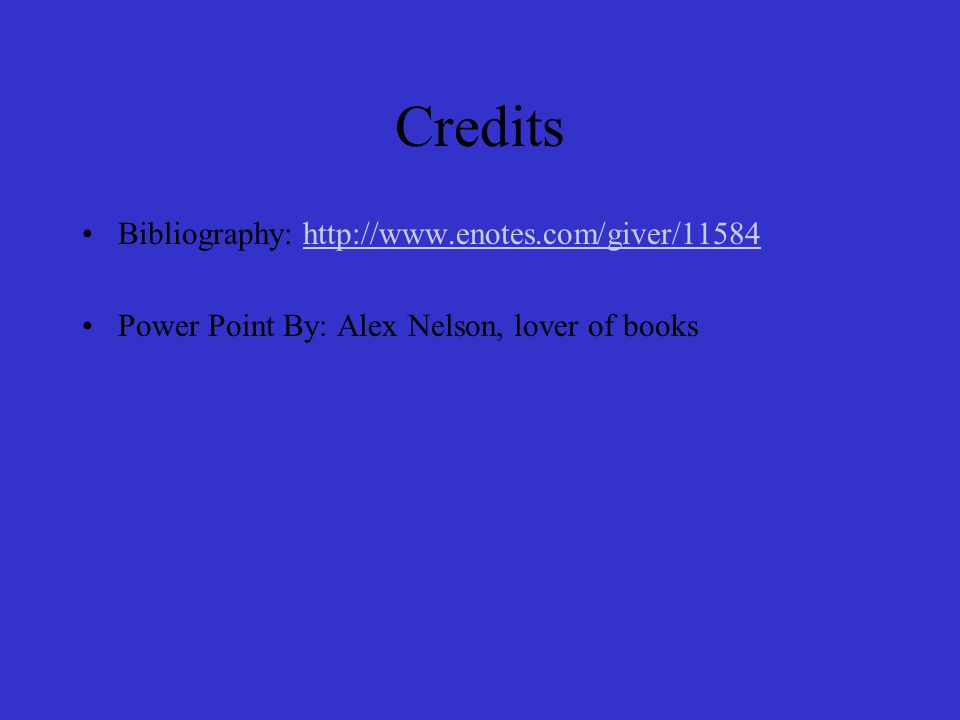Credits Bibliography: http://www.enotes.com/giver/11584http://www.enotes.com/giver/11584 Power Point By: Alex Nelson, lover of books