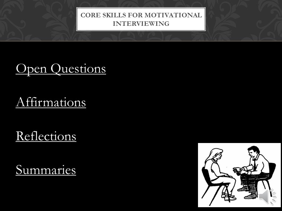 CORE SKILLS FOR MOTIVATIONAL INTERVIEWING Open Questions Affirmations Reflections Summaries