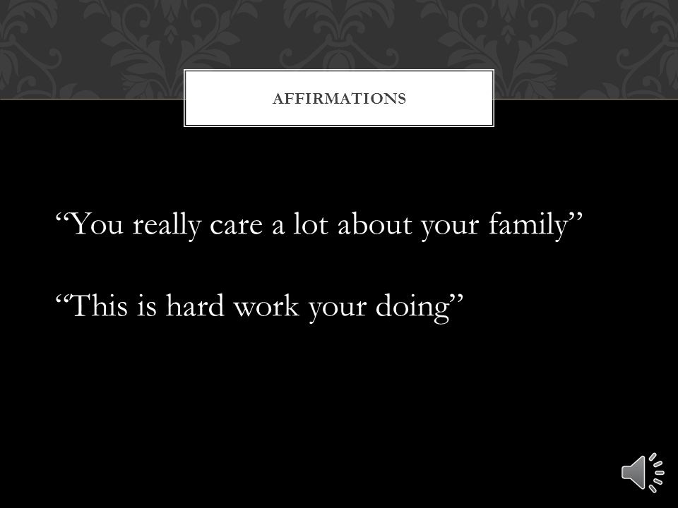 AFFIRMATIONS You really care a lot about your family This is hard work your doing