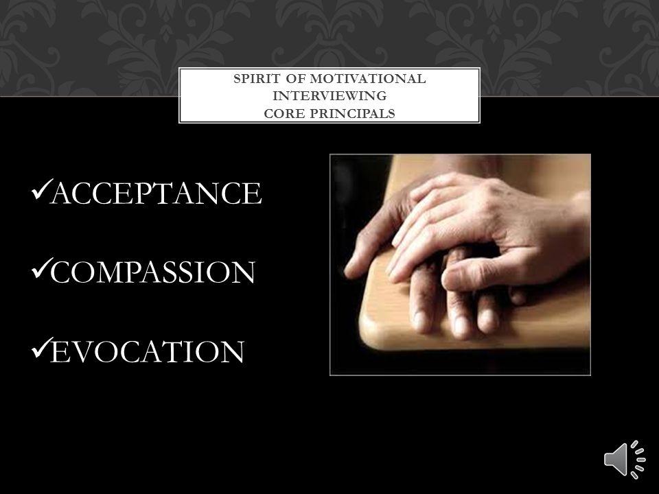 SPIRIT OF MOTIVATIONAL INTERVIEWING CORE PRINCIPALS ACCEPTANCE COMPASSION EVOCATION