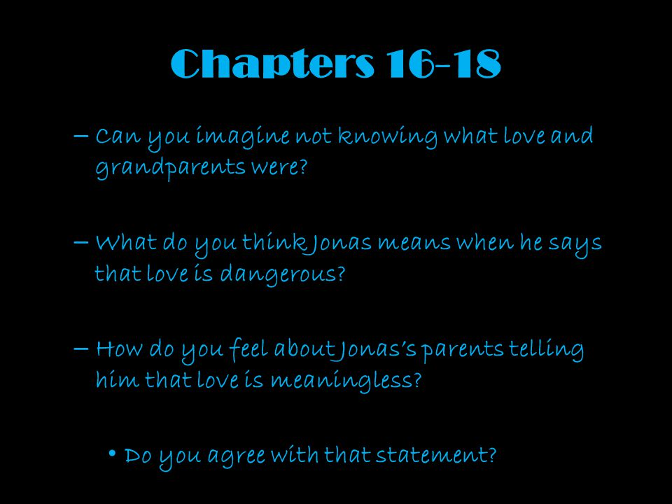 Chapters 16-18 – Can you imagine not knowing what love and grandparents were? – What do you think Jonas means when he says that love is dangerous? – H