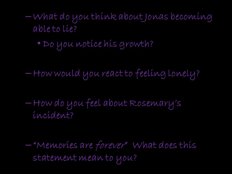 – What do you think about Jonas becoming able to lie? Do you notice his growth? – How would you react to feeling lonely? – How do you feel about Rosem