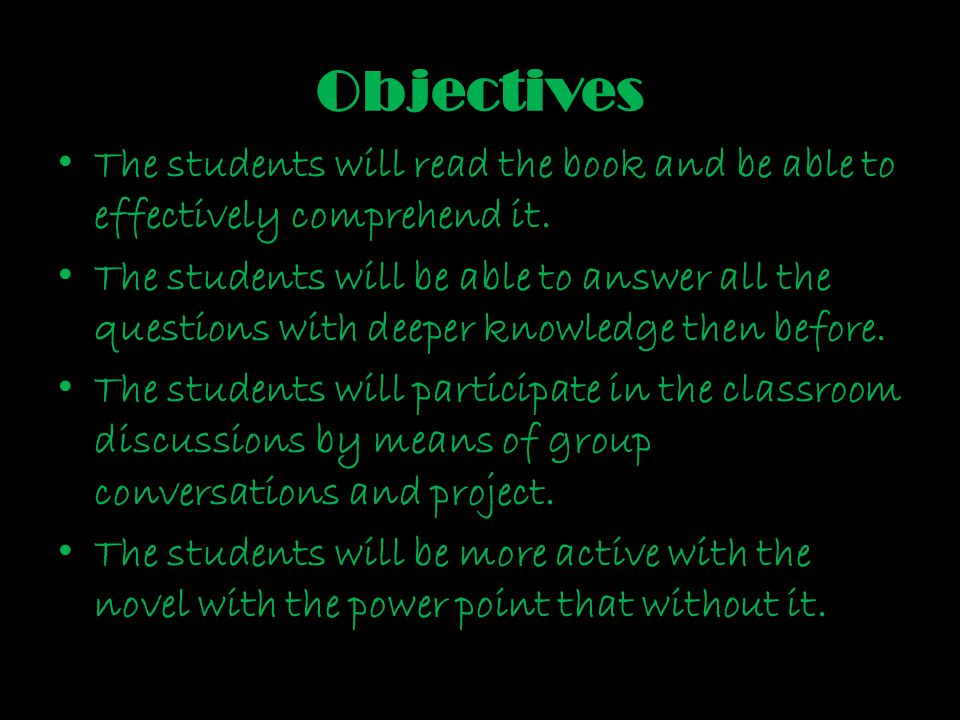 Objectives The students will read the book and be able to effectively comprehend it. The students will be able to answer all the questions with deeper
