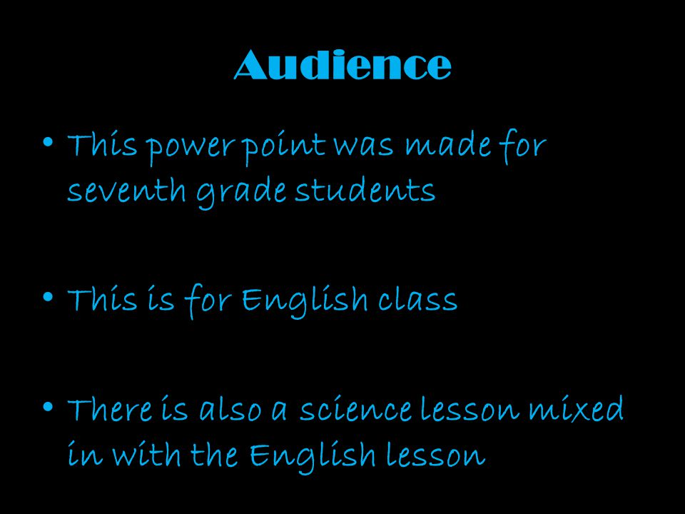 Audience This power point was made for seventh grade students This is for English class There is also a science lesson mixed in with the English lesso
