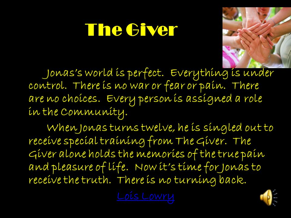 The Giver Jonas's world is perfect. Everything is under control. There is no war or fear or pain. There are no choices. Every person is assigned a rol