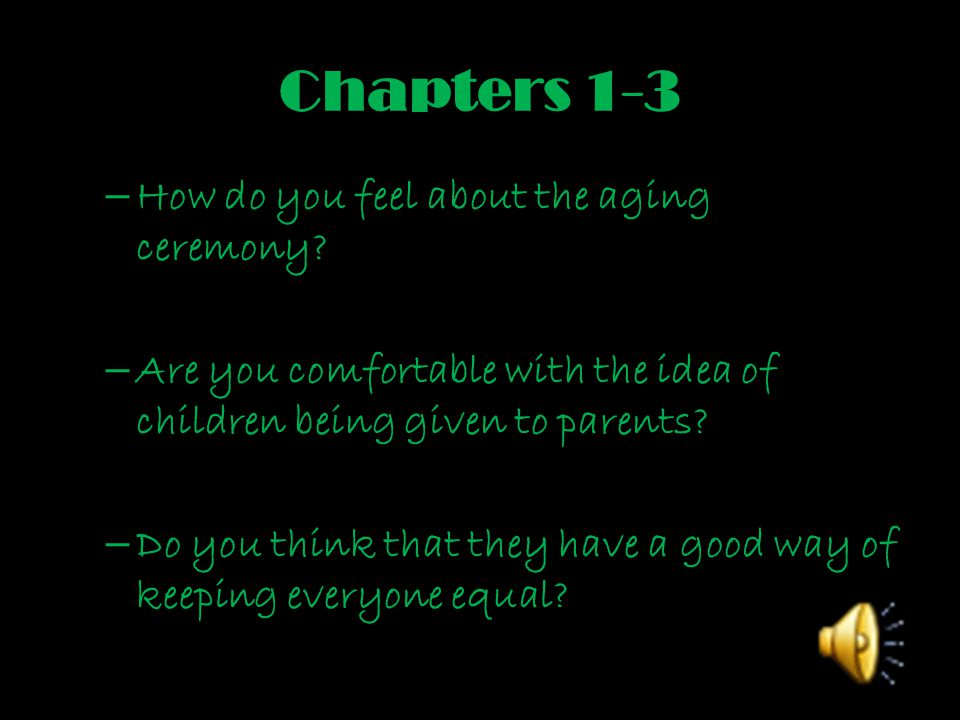 Chapters 1-3 – How do you feel about the aging ceremony? – Are you comfortable with the idea of children being given to parents? – Do you think that t