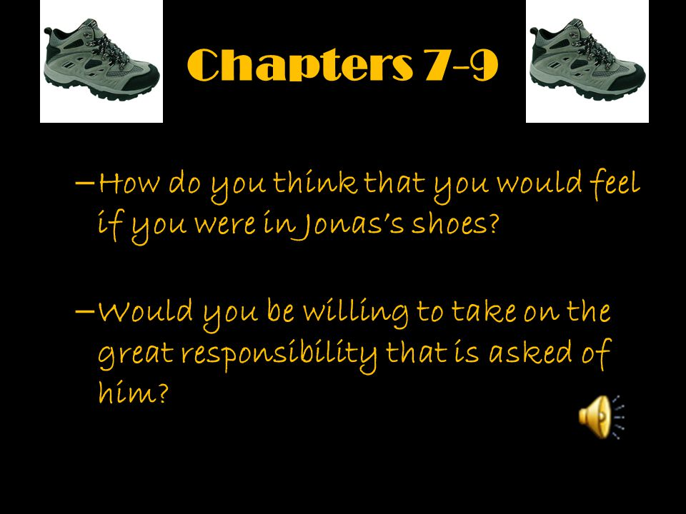 Chapters 7-9 –H–How do you think that you would feel if you were in Jonas's shoes? –W–Would you be willing to take on the great responsibility that is
