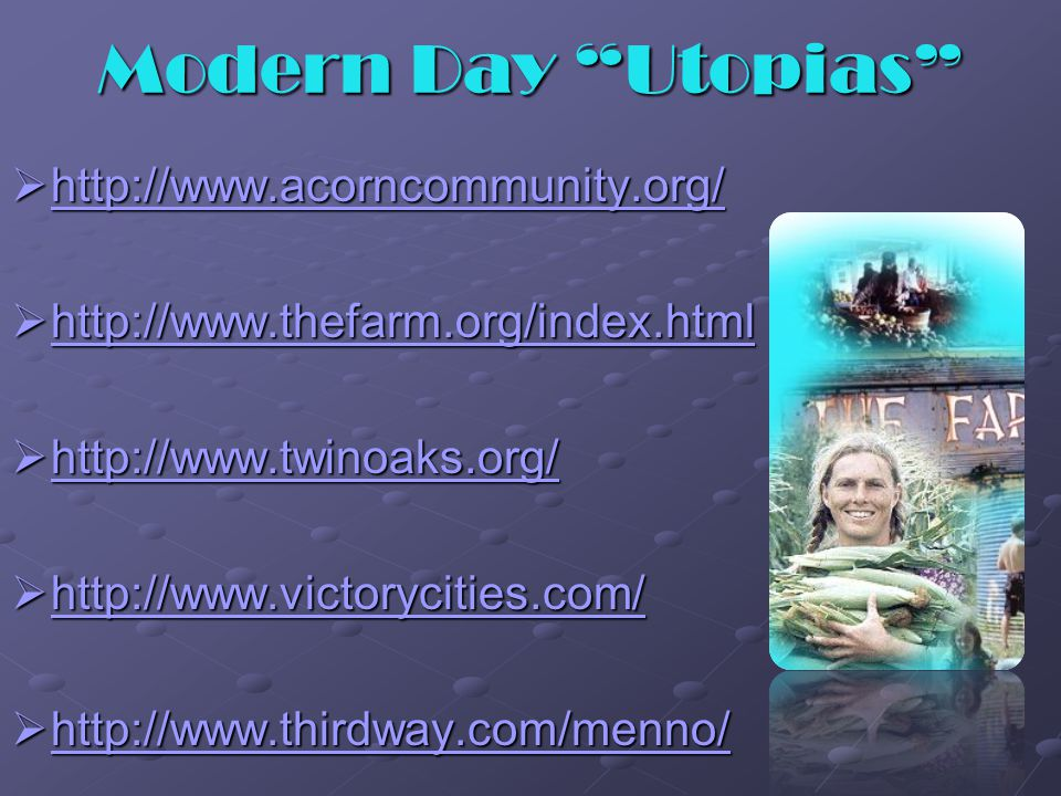 Modern Day Utopias  http://www.acorncommunity.org/ http://www.acorncommunity.org/  http://www.thefarm.org/index.html http://www.thefarm.org/index.html  http://www.twinoaks.org/ http://www.twinoaks.org/  http://www.victorycities.com/ http://www.victorycities.com/  http://www.thirdway.com/menno/ http://www.thirdway.com/menno/