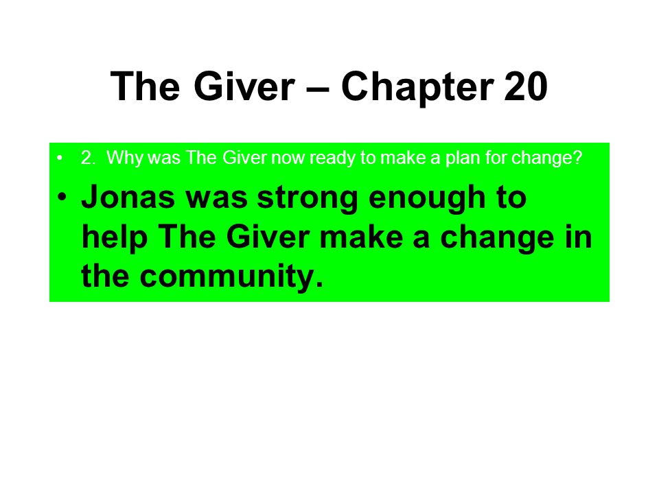 The Giver – Chapter 20 2. Why was The Giver now ready to make a plan for change? Jonas was strong enough to help The Giver make a change in the commun