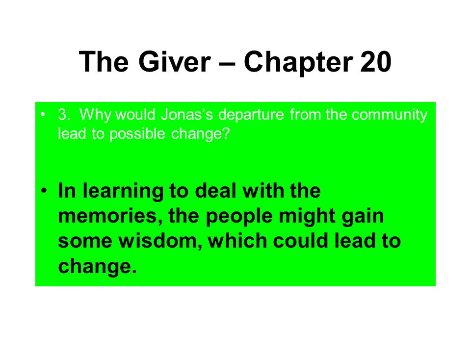 The Giver – Chapter 20 3. Why would Jonas's departure from the community lead to possible change? In learning to deal with the memories, the people mi