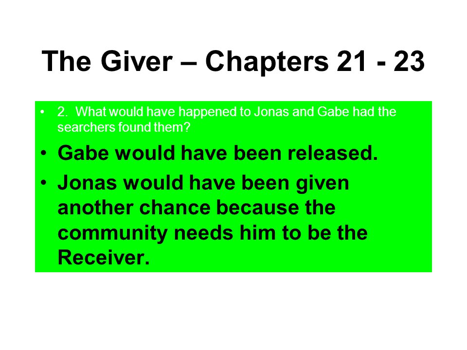 The Giver – Chapters 21 - 23 2. What would have happened to Jonas and Gabe had the searchers found them? Gabe would have been released. Jonas would ha