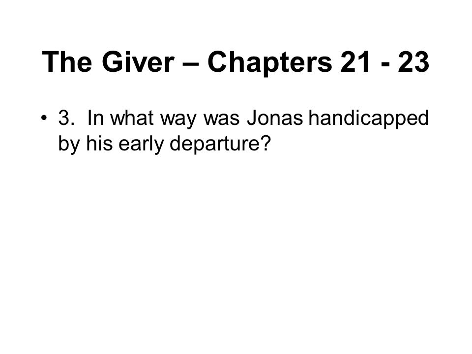The Giver – Chapters 21 - 23 3. In what way was Jonas handicapped by his early departure?