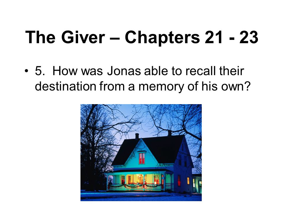 The Giver – Chapters 21 - 23 5. How was Jonas able to recall their destination from a memory of his own?