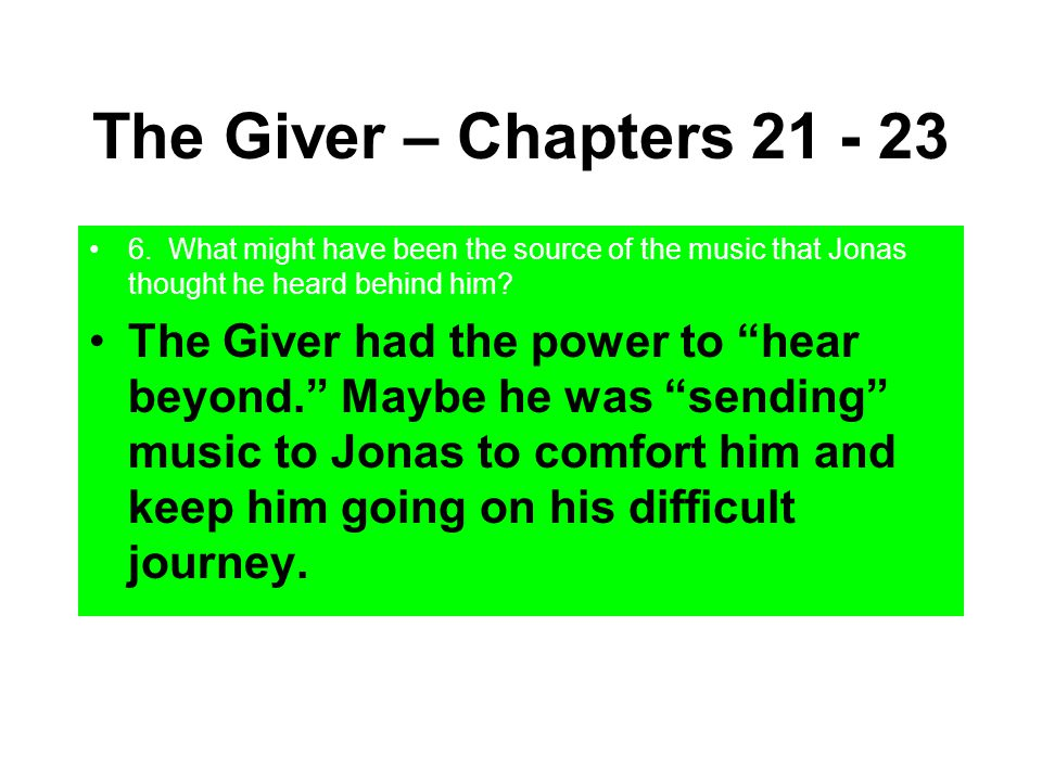 """The Giver – Chapters 21 - 23 6. What might have been the source of the music that Jonas thought he heard behind him? The Giver had the power to """"hear"""