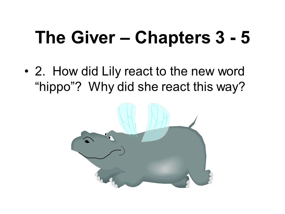 """The Giver – Chapters 3 - 5 2. How did Lily react to the new word """"hippo""""? Why did she react this way?"""