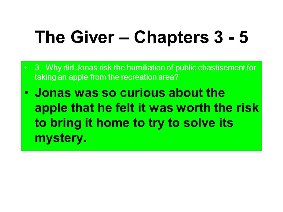 The Giver – Chapters 3 - 5 3. Why did Jonas risk the humiliation of public chastisement for taking an apple from the recreation area? Jonas was so cur