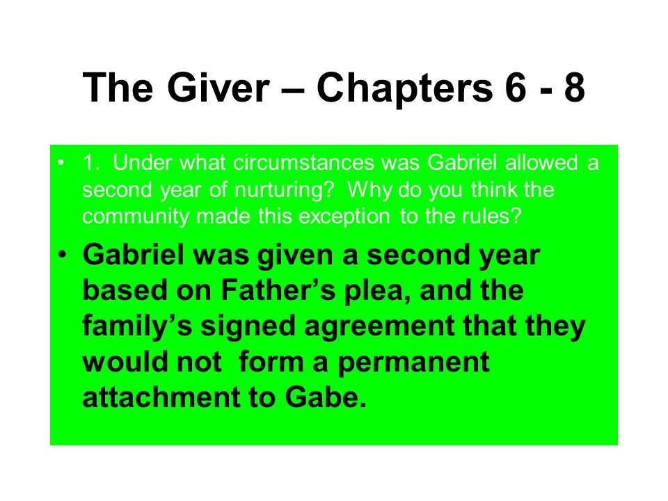 The Giver – Chapters 6 - 8 1. Under what circumstances was Gabriel allowed a second year of nurturing? Why do you think the community made this except