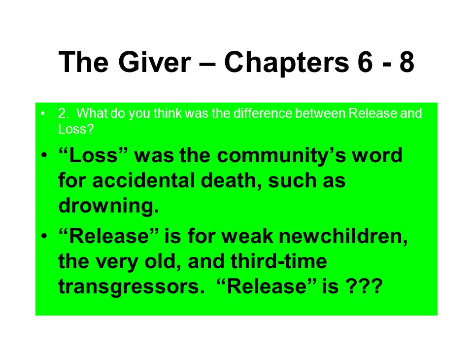 """The Giver – Chapters 6 - 8 2. What do you think was the difference between Release and Loss? """"Loss"""" was the community's word for accidental death, suc"""