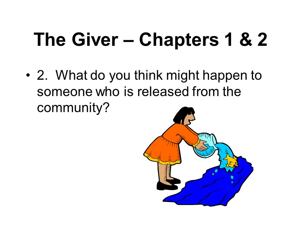 The Giver – Chapters 1 & 2 2. What do you think might happen to someone who is released from the community?