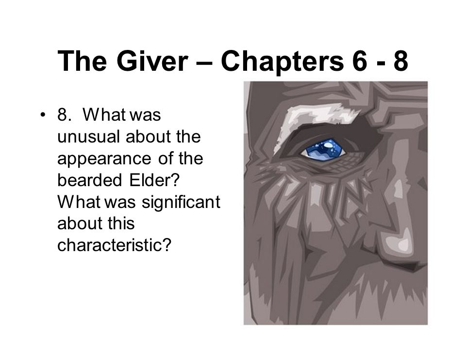 The Giver – Chapters 6 - 8 8. What was unusual about the appearance of the bearded Elder? What was significant about this characteristic?