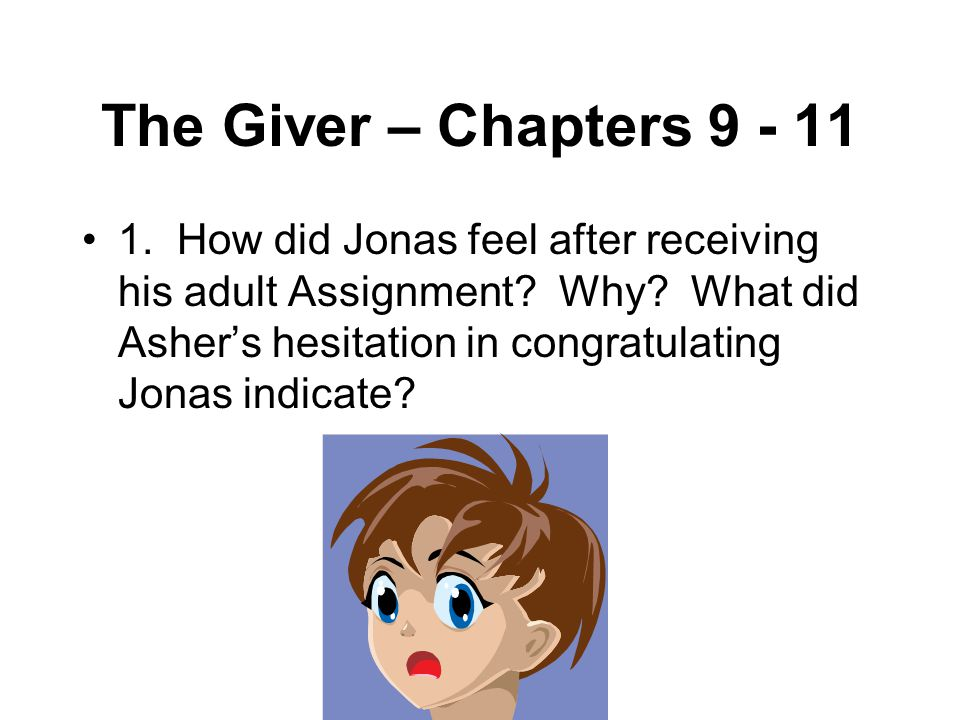 The Giver – Chapters 9 - 11 1. How did Jonas feel after receiving his adult Assignment? Why? What did Asher's hesitation in congratulating Jonas indic