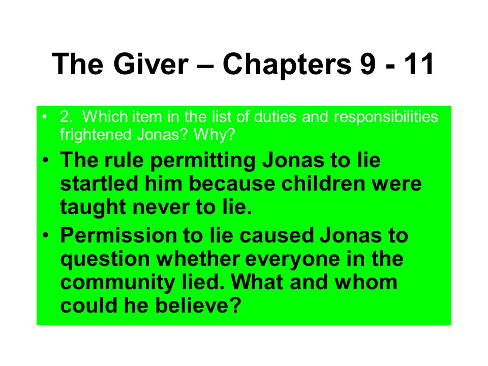 The Giver – Chapters 9 - 11 2. Which item in the list of duties and responsibilities frightened Jonas? Why? The rule permitting Jonas to lie startled