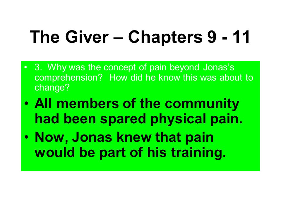 The Giver – Chapters 9 - 11 3. Why was the concept of pain beyond Jonas's comprehension? How did he know this was about to change? All members of the
