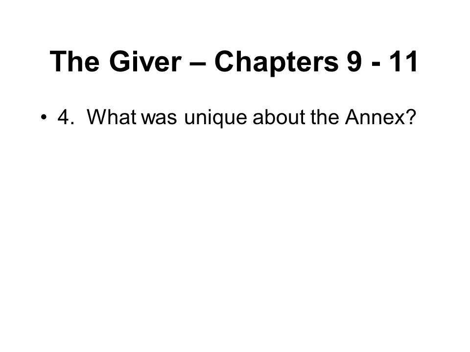The Giver – Chapters 9 - 11 4. What was unique about the Annex?