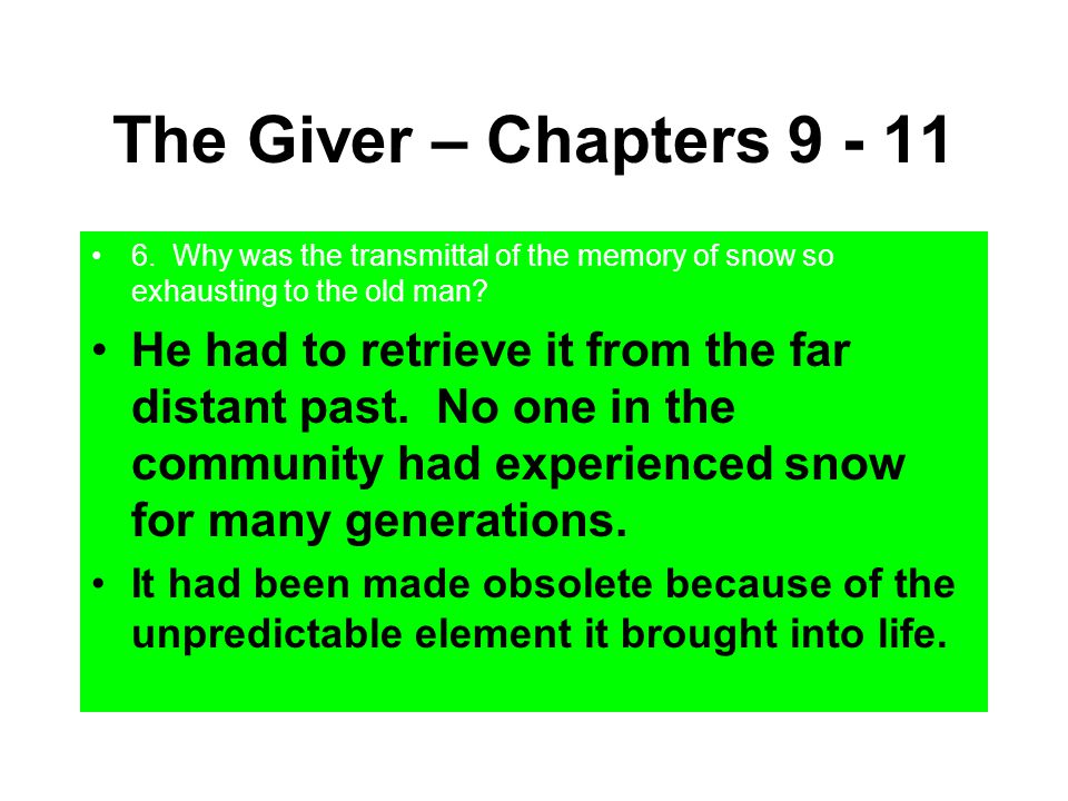 The Giver – Chapters 9 - 11 6. Why was the transmittal of the memory of snow so exhausting to the old man? He had to retrieve it from the far distant