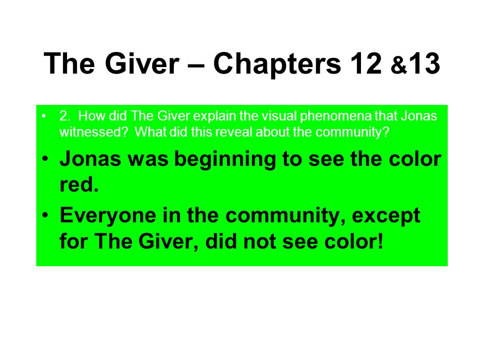 The Giver – Chapters 12 & 13 2. How did The Giver explain the visual phenomena that Jonas witnessed? What did this reveal about the community? Jonas w