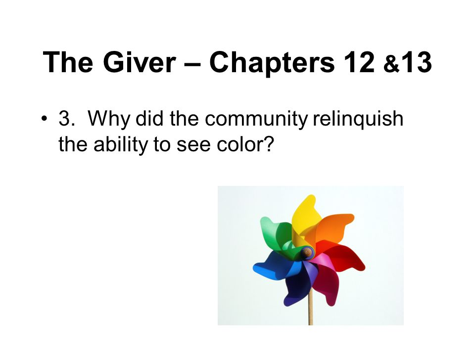 The Giver – Chapters 12 & 13 3. Why did the community relinquish the ability to see color?
