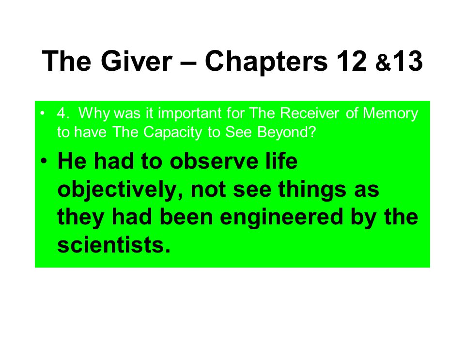 The Giver – Chapters 12 & 13 4. Why was it important for The Receiver of Memory to have The Capacity to See Beyond? He had to observe life objectively