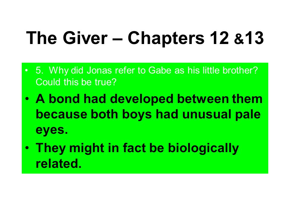 The Giver – Chapters 12 & 13 5. Why did Jonas refer to Gabe as his little brother? Could this be true? A bond had developed between them because both