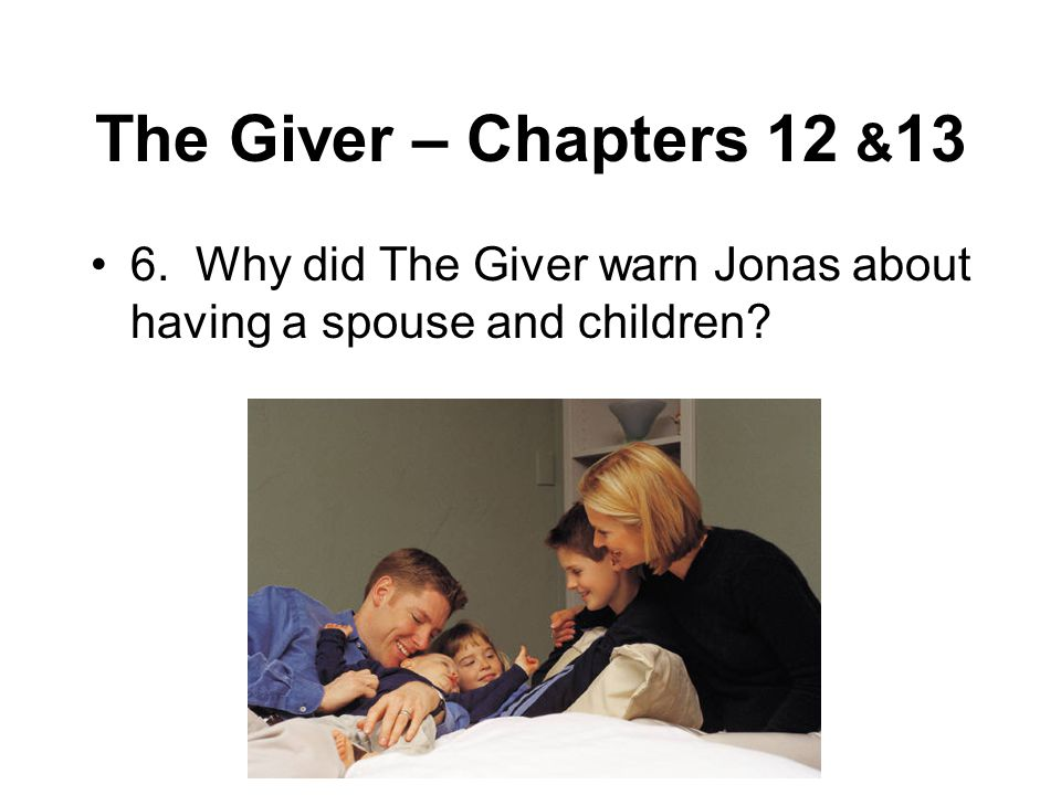 The Giver – Chapters 12 & 13 6. Why did The Giver warn Jonas about having a spouse and children?