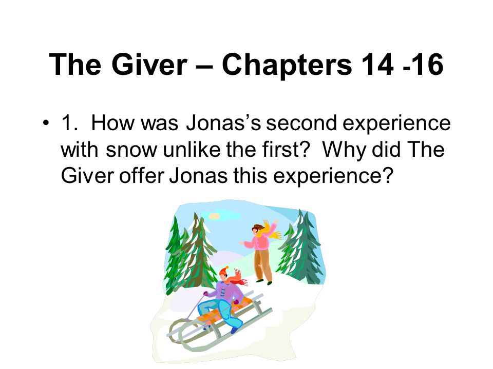 The Giver – Chapters 14 - 16 1. How was Jonas's second experience with snow unlike the first? Why did The Giver offer Jonas this experience?