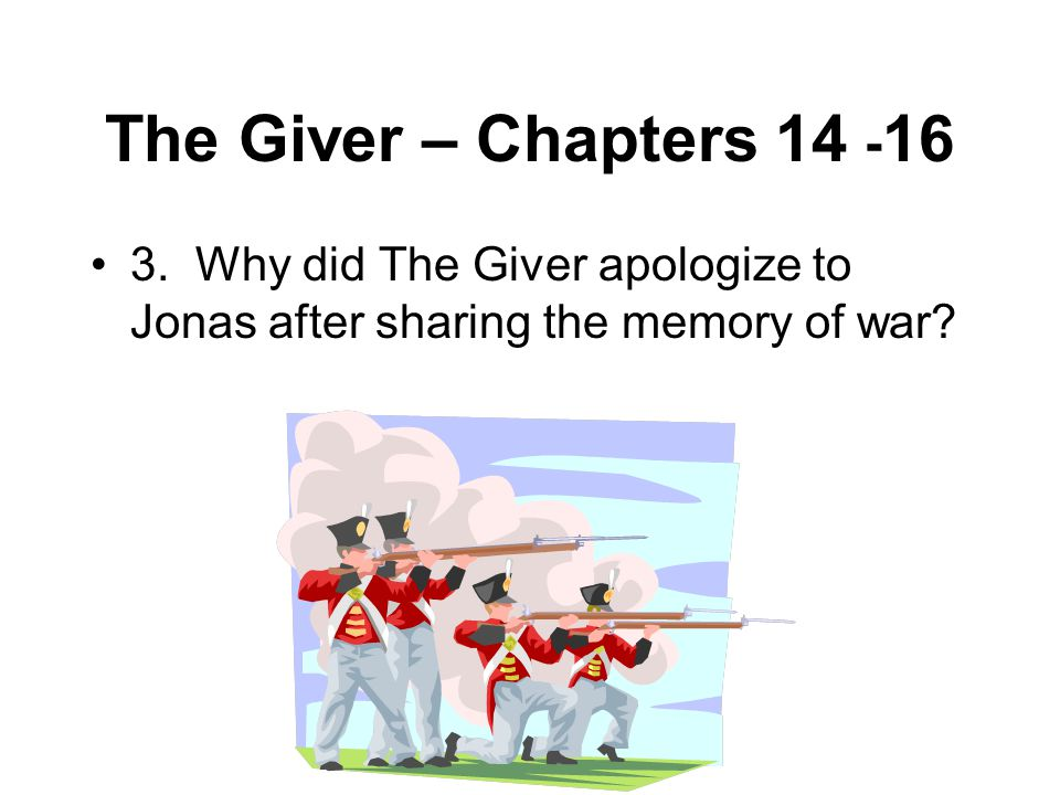 The Giver – Chapters 14 - 16 3. Why did The Giver apologize to Jonas after sharing the memory of war?