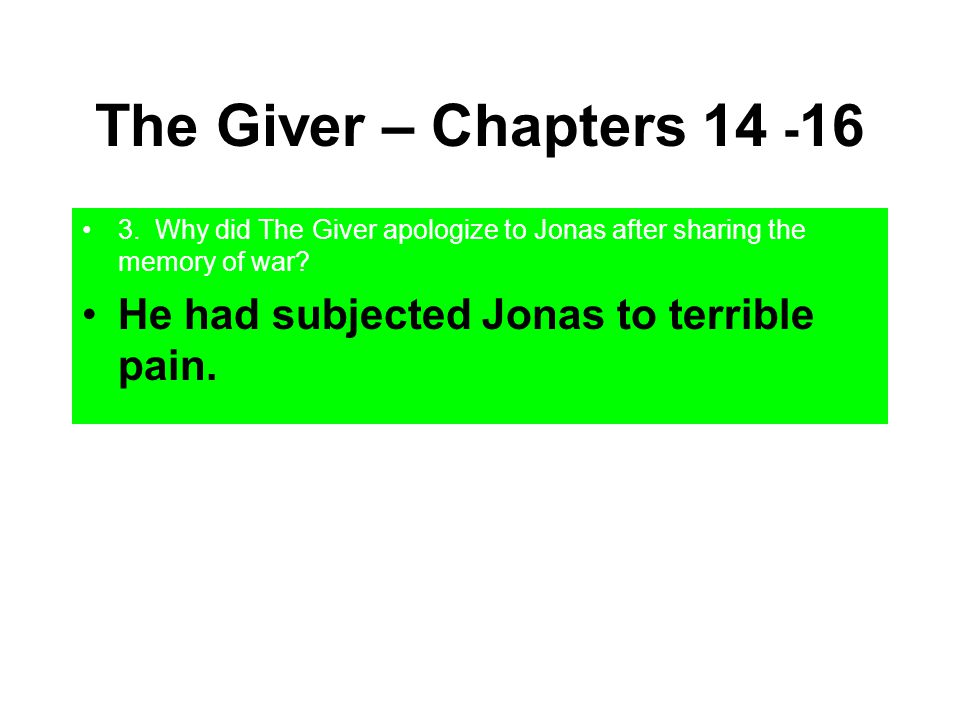 The Giver – Chapters 14 - 16 3. Why did The Giver apologize to Jonas after sharing the memory of war? He had subjected Jonas to terrible pain.