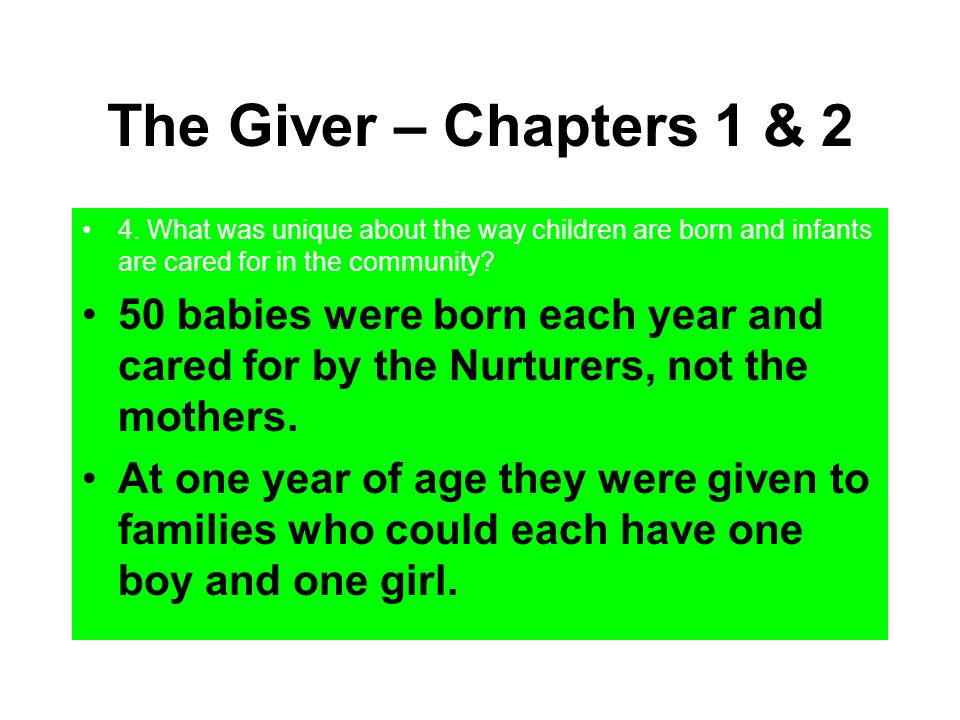 The Giver – Chapters 1 & 2 4. What was unique about the way children are born and infants are cared for in the community? 50 babies were born each yea