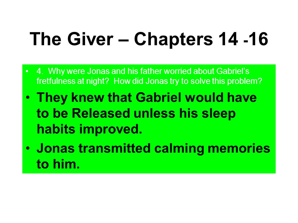 The Giver – Chapters 14 - 16 4. Why were Jonas and his father worried about Gabriel's fretfulness at night? How did Jonas try to solve this problem? T