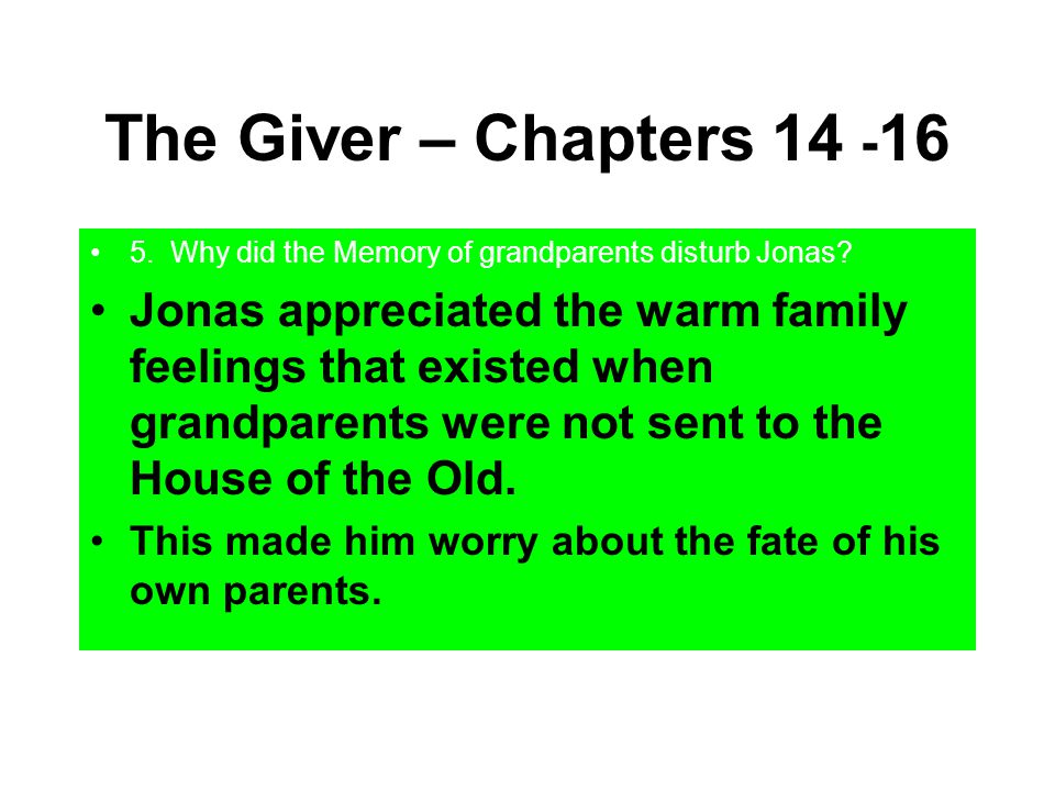 The Giver – Chapters 14 - 16 5. Why did the Memory of grandparents disturb Jonas? Jonas appreciated the warm family feelings that existed when grandpa