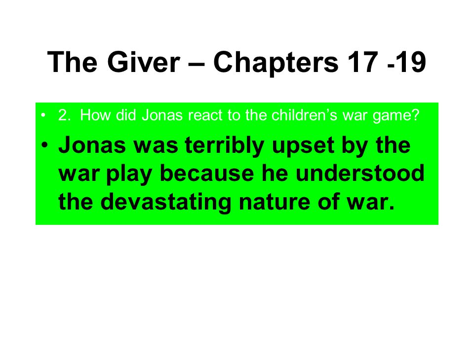 The Giver – Chapters 17 - 19 2. How did Jonas react to the children's war game? Jonas was terribly upset by the war play because he understood the dev