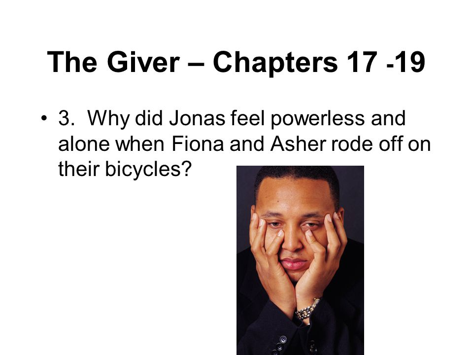The Giver – Chapters 17 - 19 3. Why did Jonas feel powerless and alone when Fiona and Asher rode off on their bicycles?